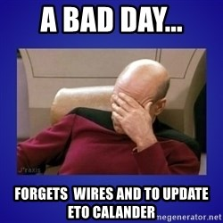 Picard facepalm  - A bad day... forgets  wires and to update  ETO calander