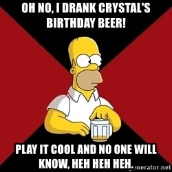 Homer Jay Simpson - Oh no, I drank Crystal's birthday beer! Play it cool and no one will know, heh heh heh.