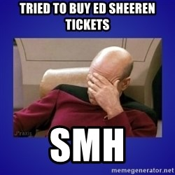 Picard facepalm  - Tried to buy Ed Sheeren Tickets SMH