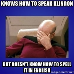 Picard facepalm  - Knows how to speak Klingon but doesn't know how to spell it in English
