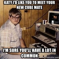 Nerd - Katy I'd like you to meet your new cube mate I'm sure you'll have a lot in common