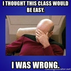 Picard facepalm  - I thought this class would be easy.  I was wrong.