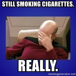 Picard facepalm  - STILL SMOKING CIGARETTES.  REALLY.