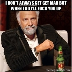 The Most Interesting Man In The World - I don't always get get mad but when I do I'll fuck you up