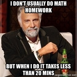 The Most Interesting Man In The World - I don't usually do math homework But when I do it takes less than 20 mins