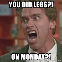 Arnold - You did legs?! On Monday?!