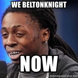 we president now - we beltonknight now