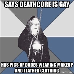 Black Metal Sword Kid - Says Deathcore is Gay  Has Pics Of dudes wearing makeup and leather clothing