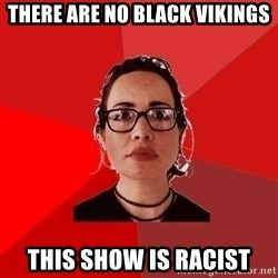 Liberal Douche Garofalo - there are no black vikings this show is racist
