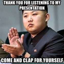 Kim Jong Un Clap - Thank you for listening to my presentation come and clap for yourself