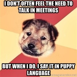 Typical Puppy - I don't often feel the need to talk in meetings but when i do, i say it in puppy language