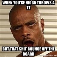Niggawizard - When you're nigga throws a TT but that shit bounce off the board