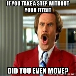 ron burgundy shocked - If you take a step without your Fitbit did you even move?