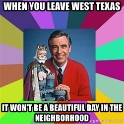 mr rogers  - When you leave West Texas  It won't be a beautiful day in the neighborhood