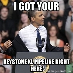 obama come at me bro - I got your Keystone XL pipeline right here