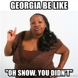 "strong independent black woman asdfghjkl - Georgia be like ""oh snow, you didn't"""