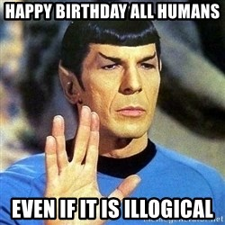 Spock - HAPPY BIRTHDAY ALL HUMANS even if it is illogical