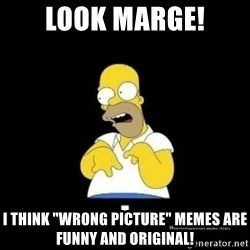 "Homer Look Marge  - look marge! i think ""wrong picture"" memes are funny and original!"