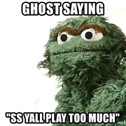 "Sad Oscar - Ghost saying ""SS yall play too much"""