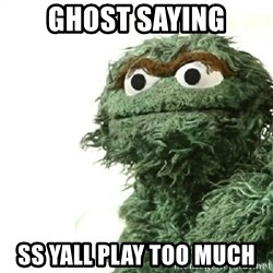 Sad Oscar - Ghost saying SS yall play too much