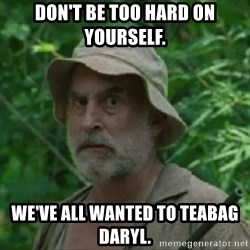 The Dale Face - Don't be too hard on yourself.  We've all wanted to TEABAG Daryl.