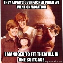 Vengeance Dad - they always overpacked when we went on vacation i managed to fit them all in one suitcase