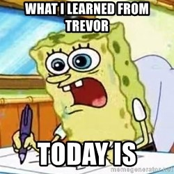 Spongebob What I Learned In Boating School Is - what i learned from trevor today is