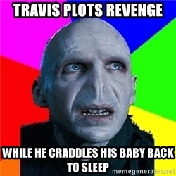 Poor Planning Voldemort - Travis plots revenge while he craddles his baby back to sleep