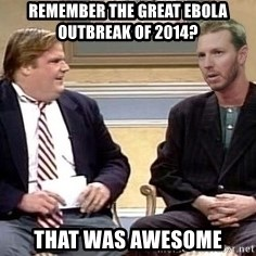 Chris Farley  - REMEMBER THE GREAT EBOLA OUTBREAK OF 2014? THAT WAS AWESOME