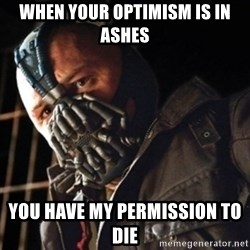 Only then you have my permission to die - when your optimism is in ashes you have my permission to die