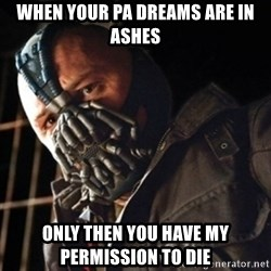 Only then you have my permission to die - When your PA dreams are in ashes only then you have my permission to die