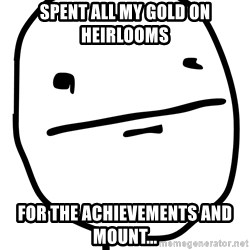 Real Pokerface - Spent all my gold on Heirlooms For the achievements and mount...