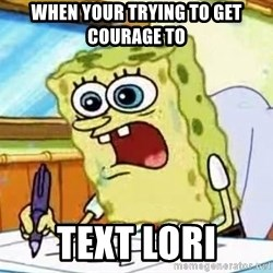 Spongebob What I Learned In Boating School Is - When your trying to get courage to  Text Lori