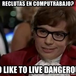 I too like to live dangerously - Reclutas en computrabajo?