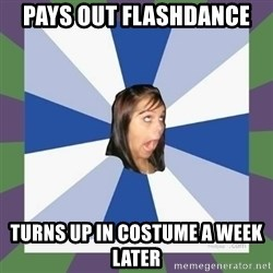 Annoying FB girl - Pays out flashdance  Turns up in costume a week later
