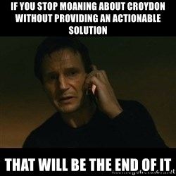 liam neeson taken - IF YOU STOP MOANING ABOUT CROYDON WITHOUT PROVIDING AN ACTIONABLE SOLUTION THAT WILL BE THE END OF IT