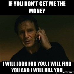liam neeson taken - IF YOU DON'T GET ME THE MONEY I WILL LOOK FOR YOU, I WILL FIND YOU AND I WILL KILL YOU