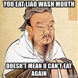 Confucious - You eat liao wash mouth doesn't mean u Can't eat again