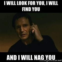 liam neeson taken - I will look for you, I will find you and I will NAG you