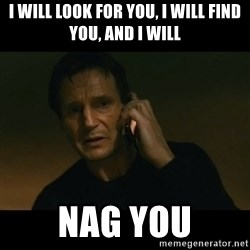 liam neeson taken - I will look for you, I will find you, and I will Nag you