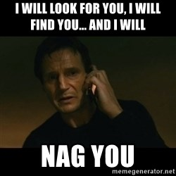 liam neeson taken - I will look for you, I will find you... and I will Nag you