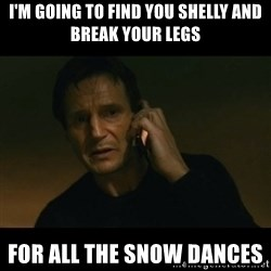 liam neeson taken - I'm going to find you Shelly and break your legs For all the snow dances