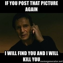 liam neeson taken - If you post that picture again I will find you and I will kill you