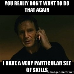 liam neeson taken - You really don't want to do that again i have a very particular set of skills