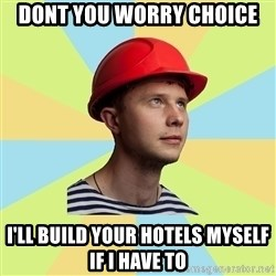 Student-builder - Dont you worry Choice I'll build your hotels myself if I have to