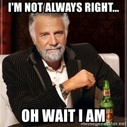 The Most Interesting Man In The World - I'm not always right... Oh wait I am