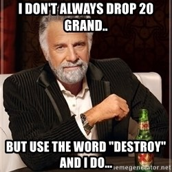 "The Most Interesting Man In The World - I don't always drop 20 grand.. But use the word ""destroy"" and I do..."