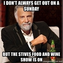 The Most Interesting Man In The World - I don't always get out on a Sunday  But the Stives food and wine show is on