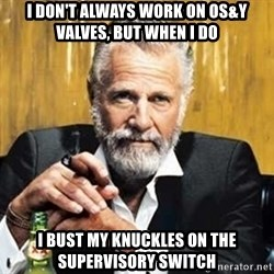 The Most Interesting Man In The World - I don't always work on OS&Y valves, but when i do I BUST MY KNUCKLES ON THE SUPERVISORY SWITCH