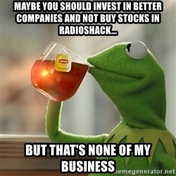 Kermit The Frog Drinking Tea - Maybe you should invest in better companies and not buy stocks in Radioshack... But that's none of my business